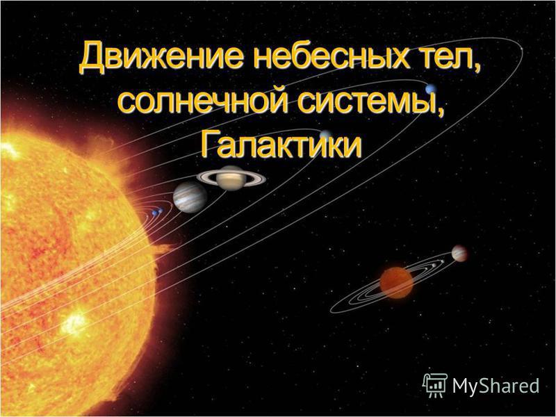 Движение небесных тел, солнечной системы, Галактики