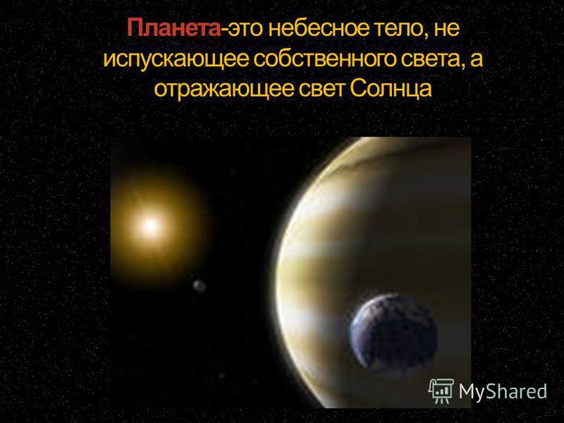 Планета-это небесное тело, не испускающее собственного света, а отражающее свет Солнца