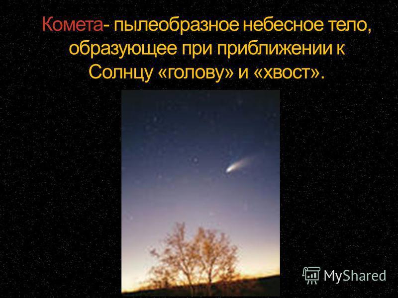 Комета- пылеобразное небесное тело, образующее при приближении к Солнцу «голову» и «хвост».