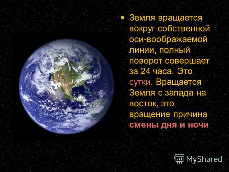 Земля вращается вокруг собственной оси-воображаемой линии, полный поворот совершает за 24 часа. Это сутки. Вращается Земля с запада на восток, это вращение причина смены дня и ночи