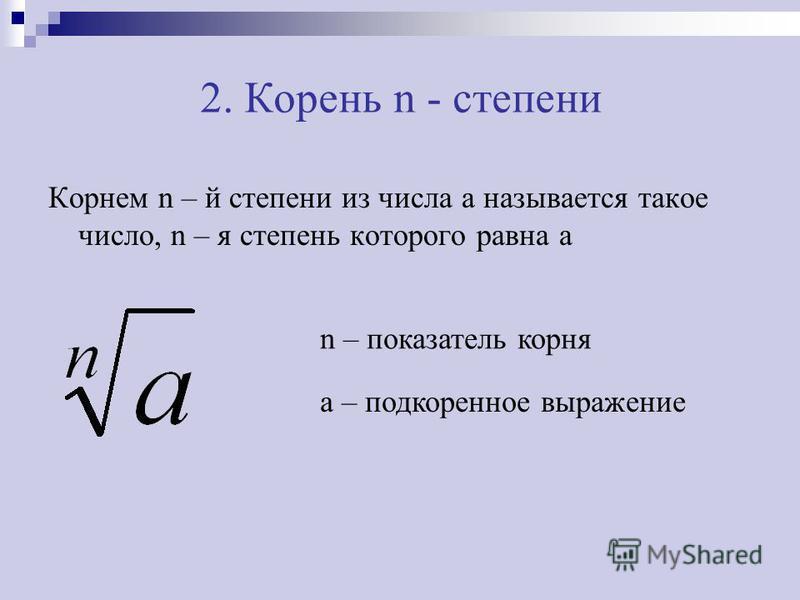 2. Корень n - степени Корнем n – й степени из числа a называется такое число, n – я степень которого равна a n – показатель корня a – подкоренное выражение