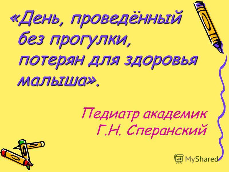 Педиатр академик Г.Н. Сперанский «День, проведённый без прогулки, потерян для здоровья малыша».