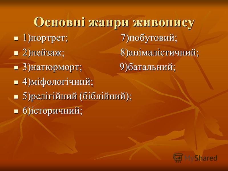Основні жанри живопису 1)портрет; 7)побутовий; 1)портрет; 7)побутовий; 2)пейзаж; 8)анімалістичний; 2)пейзаж; 8)анімалістичний; 3)натюрморт; 9)батальний; 3)натюрморт; 9)батальний; 4)міфологічний; 4)міфологічний; 5)релігійний (біблійний); 5)релігійний