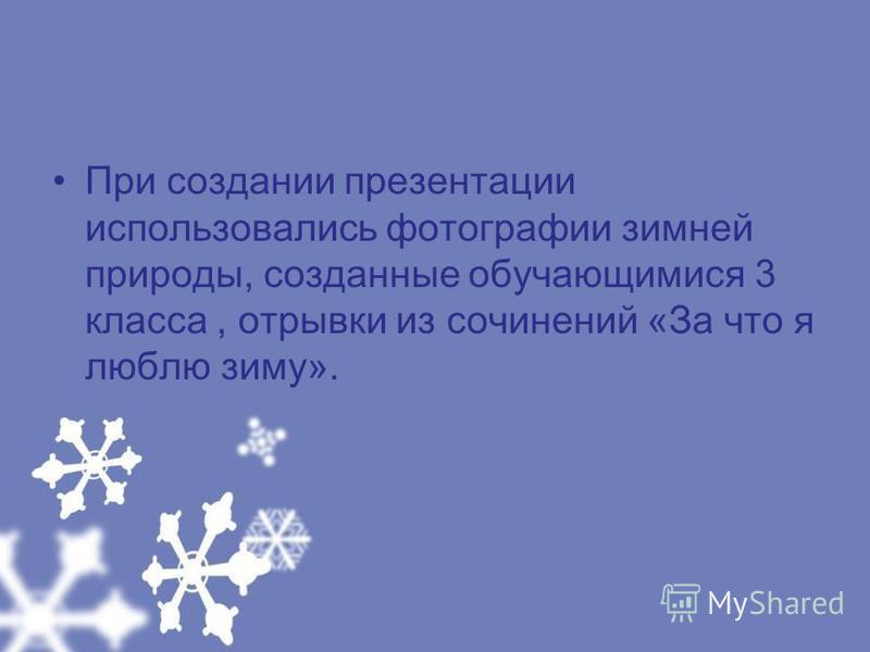 При создании презентации использовались фотографии зимней природы, созданные обучающимися 3 класса, отрывки из сочинений «За что я люблю зиму».