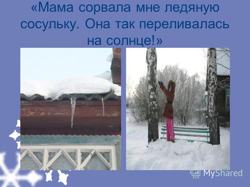 «Мама сорвала мне ледяную сосульку. Она так переливалась на солнце!»