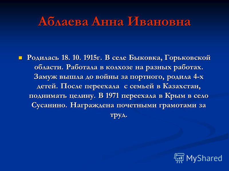 Аблаева Анна Ивановна Родилась 18. 10. 1915 г. В селе Быковка, Горьковской области. Работала в колхозе на разных работах. Замуж вышла до войны за портного, родила 4-х детей. После переехала с семьей в Казахстан, поднимать целину. В 1971 переехала в К