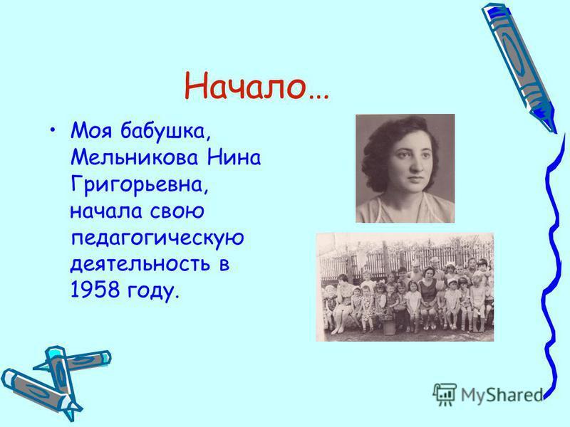 Начало… Моя бабушка, Мельникова Нина Григорьевна, начала свою педагогическую деятельность в 1958 году.
