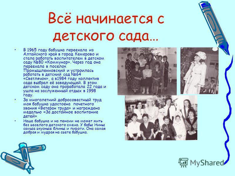 Всё начинается с детского сада… В 1965 году бабушка переехала из Алтайского края в город Кемерово и стала работать воспитателем в детском саду 80 «Коммунар». Через год она переехала в поселок Промышленновский и устроилась работать в детский сад 64 «С