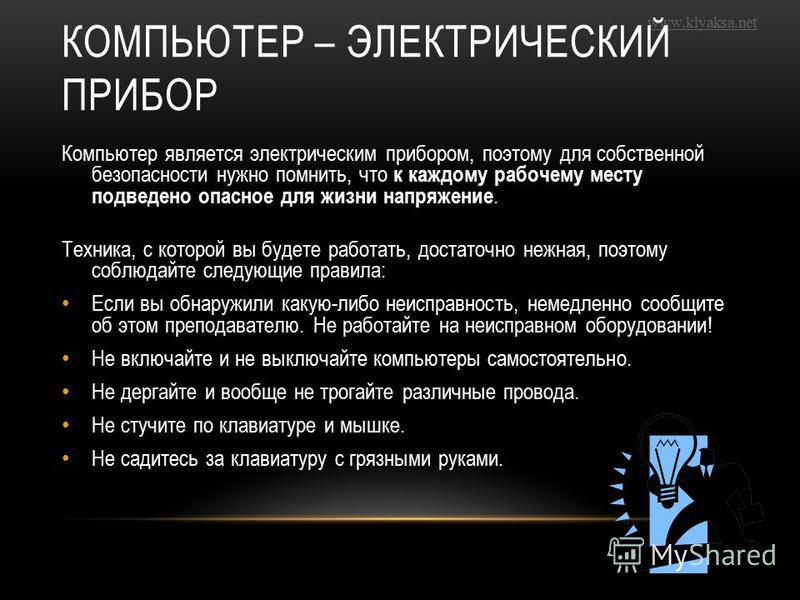 www.klyaksa.net КОМПЬЮТЕР – ЭЛЕКТРИЧЕСКИЙ ПРИБОР Компьютер является электрическим прибором, поэтому для собственной безопасности нужно помнить, что к каждому рабочему месту подведено опасное для жизни напряжение. Техника, с которой вы будете работать