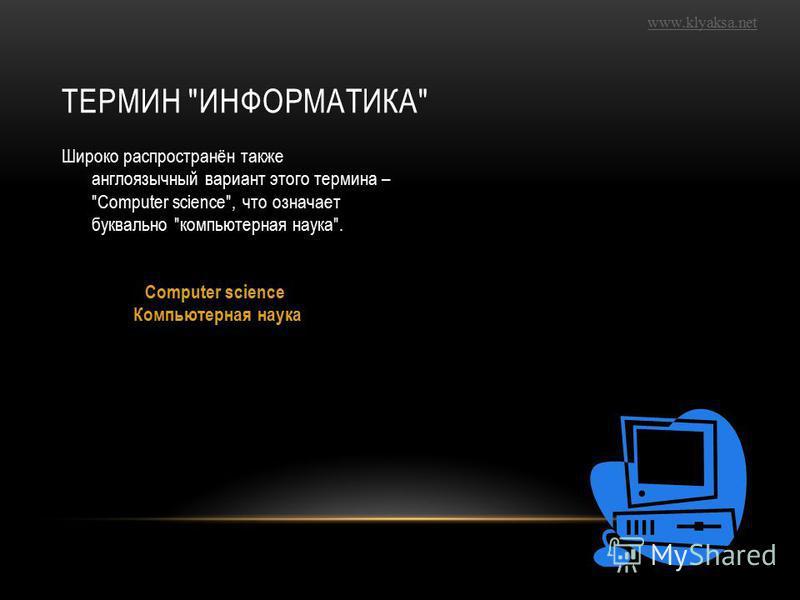 www.klyaksa.net ТЕРМИН ИНФОРМАТИКА Широко распространён также англоязычный вариант этого термина – Сomputer science, что означает буквально компьютерная наука. Сomputer science Компьютерная наука
