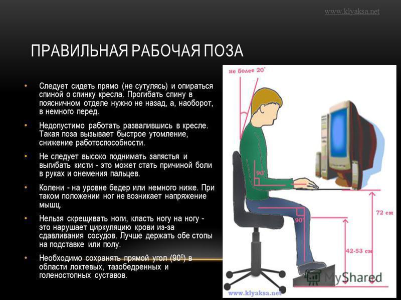 www.klyaksa.net ПРАВИЛЬНАЯ РАБОЧАЯ ПОЗА Следует сидеть прямо (не сутулясь) и опираться спиной о спинку кресла. Прогибать спину в поясничном отделе нужно не назад, а, наоборот, в немного перед. Недопустимо работать развалившись в кресле. Такая поза вы