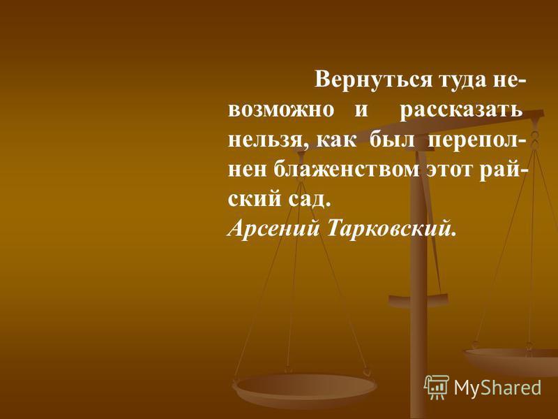 Вернуться туда не- возможно и рассказать нельзя, как был переполнен блаженством этот райский сад. Арсений Тарковский.