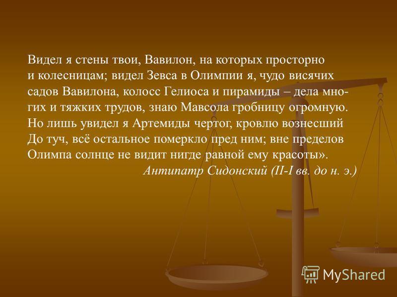 Видел я стены твои, Вавилон, на которых просторно и колесницам; видел Зевса в Олимпии я, чудо висячих садов Вавилона, колосс Гелиоса и пирамиды – дела многих и тяжких трудов, знаю Мавсола гробницу огромную. Но лишь увидел я Артемиды чертог, кровлю во