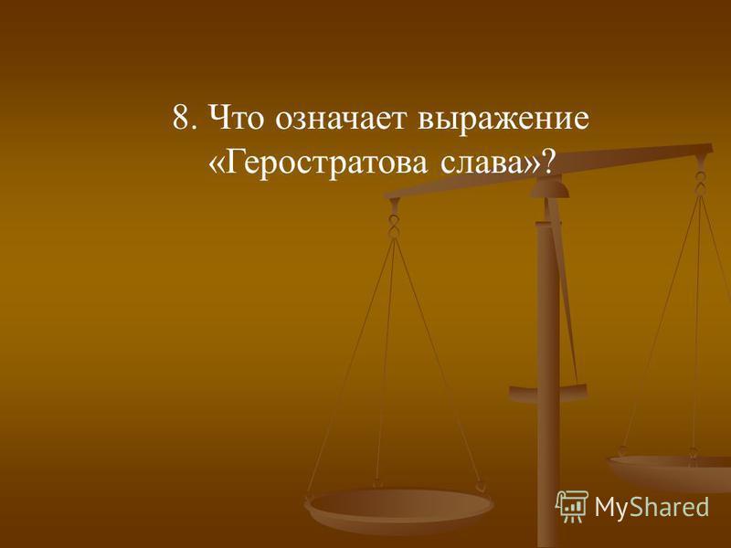 8. Что означает выражение «Геростратова слава»?