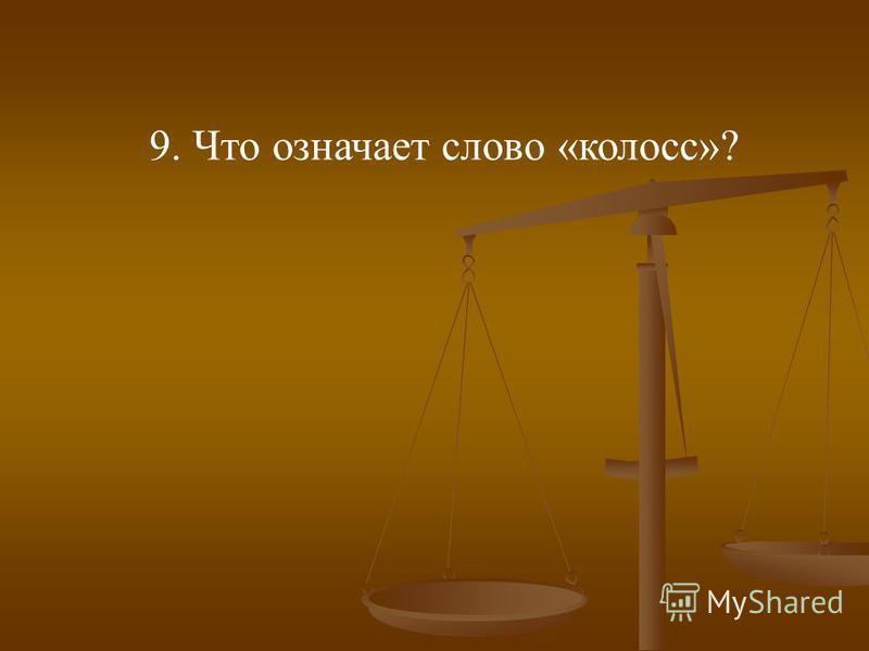 9. Что означает слово «колосс»?