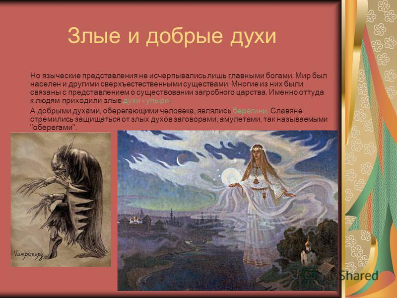 Злые и добрые духи Но языческие представления не исчерпывались лишь главными богами. Мир был населен и другими сверхъестественными существами. Многие из них были связаны с представлением о существовании загробного царства. Именно оттуда к людям прихо