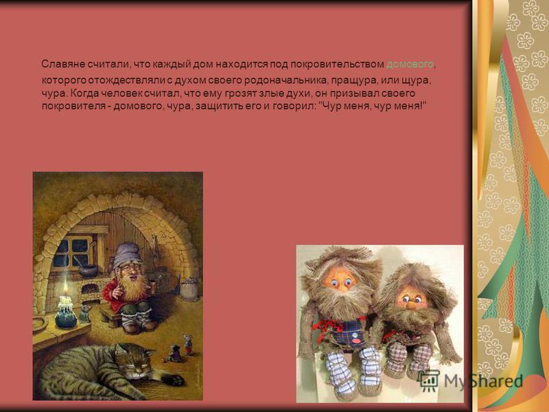 Славяне считали, что каждый дом находится под покровительством домового, которого отождествляли с духом своего родоначальника, пращура, или щура, чара. Когда человек считал, что ему грозят злые духи, он призывал своего покровителя - домового, чара, з