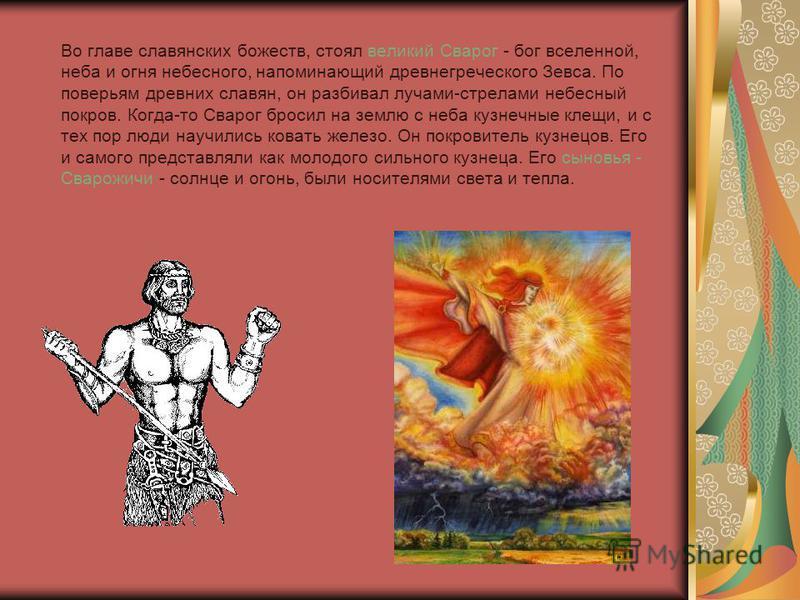 Во главе славянских божеств, стоял великий Сварог - бог вселенной, неба и огня небесного, напоминающий древнегреческого Зевса. По поверьям древних славян, он разбивал лучами-стрелами небесный покров. Когда-то Сварог бросил на землю с неба кузнечные к
