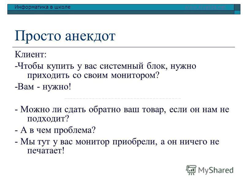 Информатика в школе www.klyaksa.netwww.klyaksa.net Просто анекдот Клиент: -Чтобы купить у вас системный блок, нужно приходить со своим монитором? -Вам - нужно! ------------------------------------- - Можно ли сдать обратно ваш товар, если он нам не п