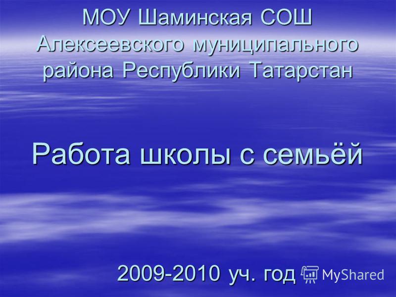МОУ Шаминская СОШ Алексеевского муниципального района Республики Татарстан Работа школы с семьёй 2009-2010 уч. год