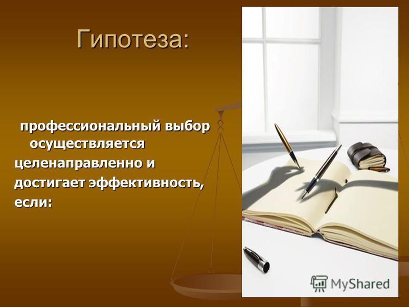 Гипотеза: профессиональный выбор осуществляется профессиональный выбор осуществляется целенаправленно и достигает эффективность, если: