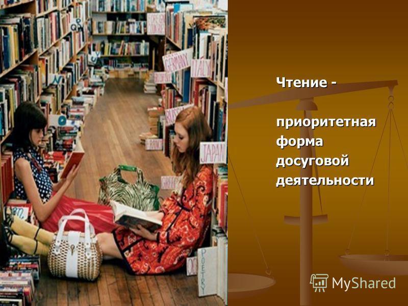 Чтение - приоритетнаяформадосуговойдеятельности