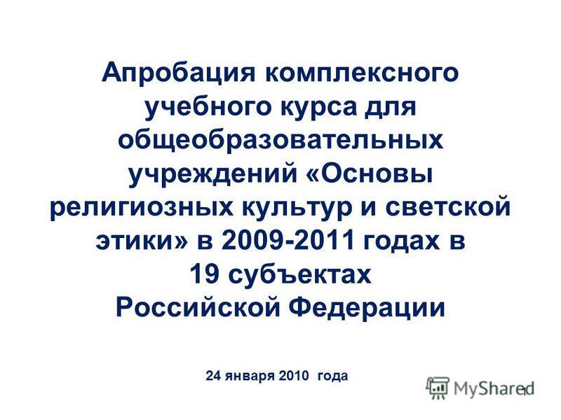 1 Апробация комплексного учебного курса для общеобразовательных учреждений «Основы религиозных культур и светской этики» в 2009-2011 годах в 19 субъектах Российской Федерации 24 января 2010 года