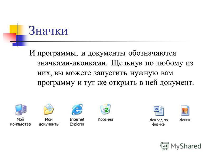 Значки И программы, и документы обозначаются значками-иконками. Щелкнув по любому из них, вы можете запустить нужную вам программу и тут же открыть в ней документ.