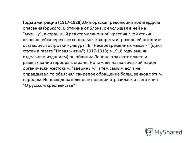 Годы эмиграции (1917-1928).Октябрьская революция подтвердила опасения Горького. В отличие от Блока, он услышал в ней не