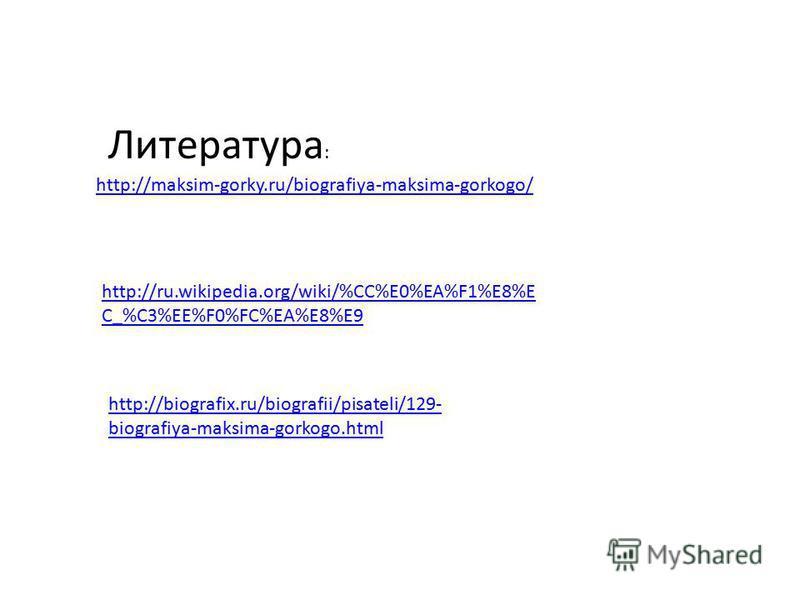 http://maksim-gorky.ru/biografiya-maksima-gorkogo/ http://ru.wikipedia.org/wiki/%CC%E0%EA%F1%E8%E C_%C3%EE%F0%FC%EA%E8%E9 http://biografix.ru/biografii/pisateli/129- biografiya-maksima-gorkogo.html Литература :