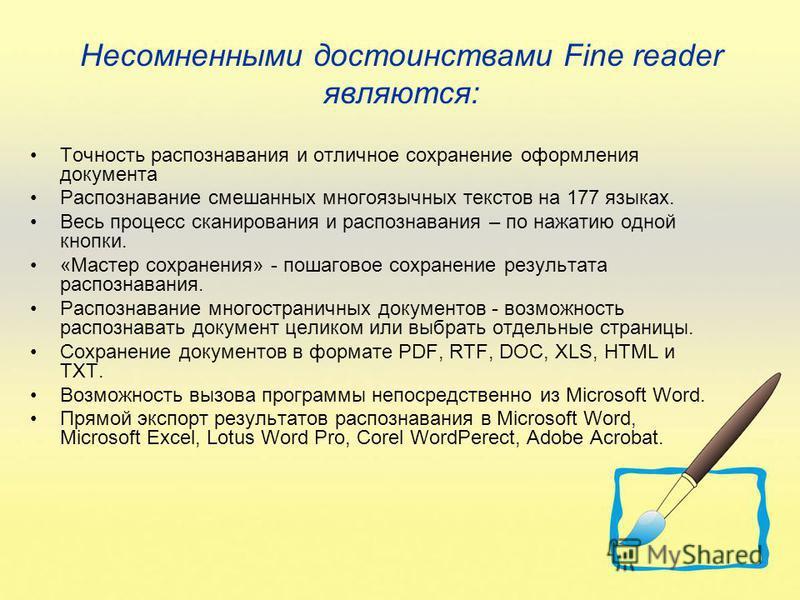 Несомненными достоинствами Fine reader являются: Точность распознавания и отличное сохранение оформления документа Распознавание смешанных многоязычных текстов на 177 языках. Весь процесс сканирования и распознавания – по нажатию одной кнопки. «Масте