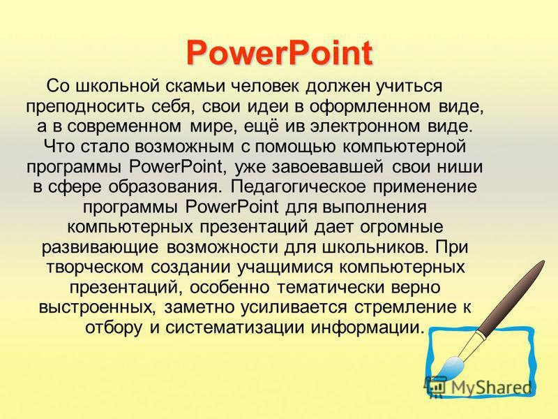 PowerPoint Со школьной скамьи человек должен учиться преподносить себя, свои идеи в оформленном виде, а в современном мире, ещё ив электронном виде. Что стало возможным с помощью компьютерной программы PowerPoint, уже завоевавшей свои ниши в сфере об