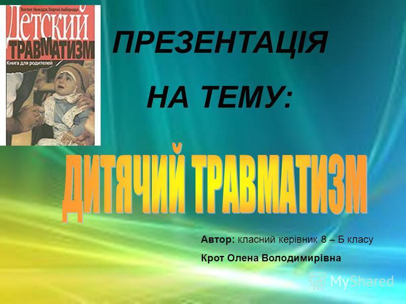 ПРЕЗЕНТАЦІЯ НА ТЕМУ: Автор: класний керівник 8 – Б класу Крот Олена Володимирівна