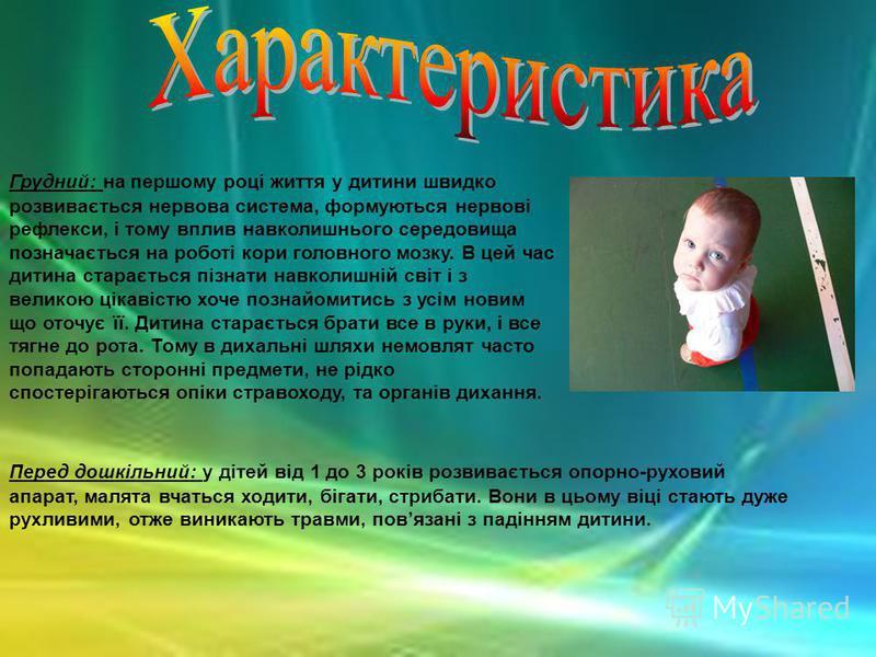 Грудний: на першому році життя у дитини швидко розвивається нервова система, формуються нервові рефлекси, і тому вплив навколишнього середовища позначається на роботі кори головного мозку. В цей час дитина старається пізнати навколишній світ і з вели