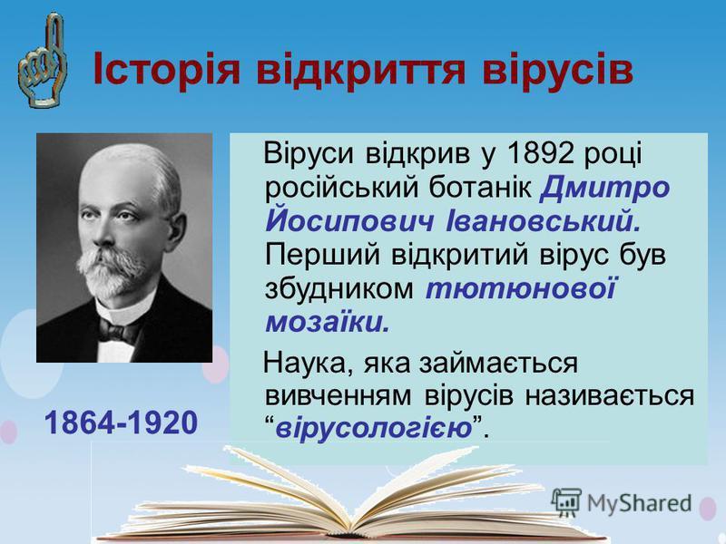 Історія відкриття вірусів Віруси відкрив у 1892 році російський ботанік Дмитро Йосипович Івановський. Перший відкритий вірус був збудником тютюнової мозаїки. Наука, яка займається вивченням вірусів називаєтьсявірусологією. 1864-1920