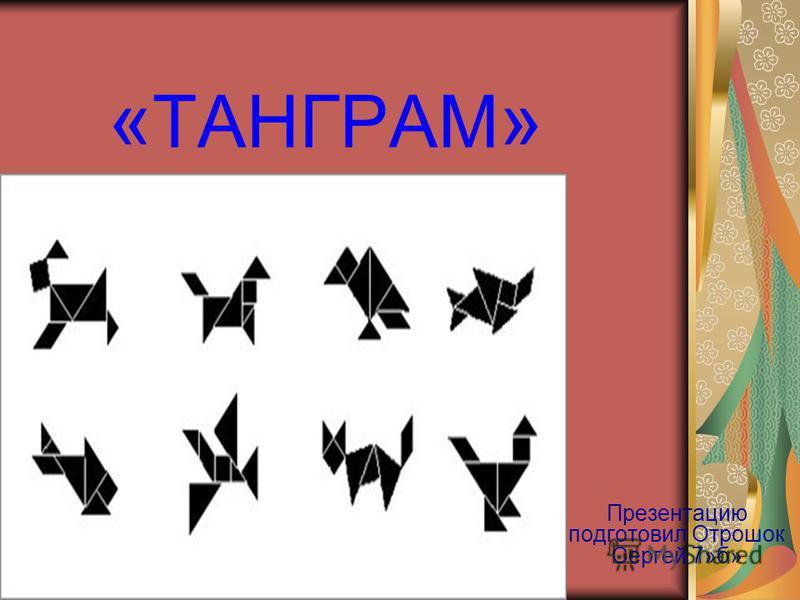 « ТАНГРАМ » Презентацию подготовил Отрошок Сергей 7»б»