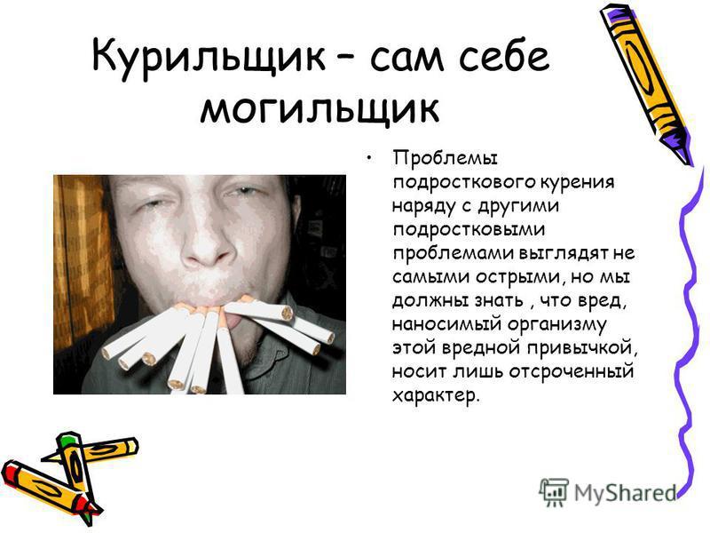 Курильщик – сам себе могильщик Проблемы подросткового курения наряду с другими подростковыми проблемами выглядят не самыми острыми, но мы должны знать, что вред, наносимый организму этой вредной привычкой, носит лишь отсроченный характер.