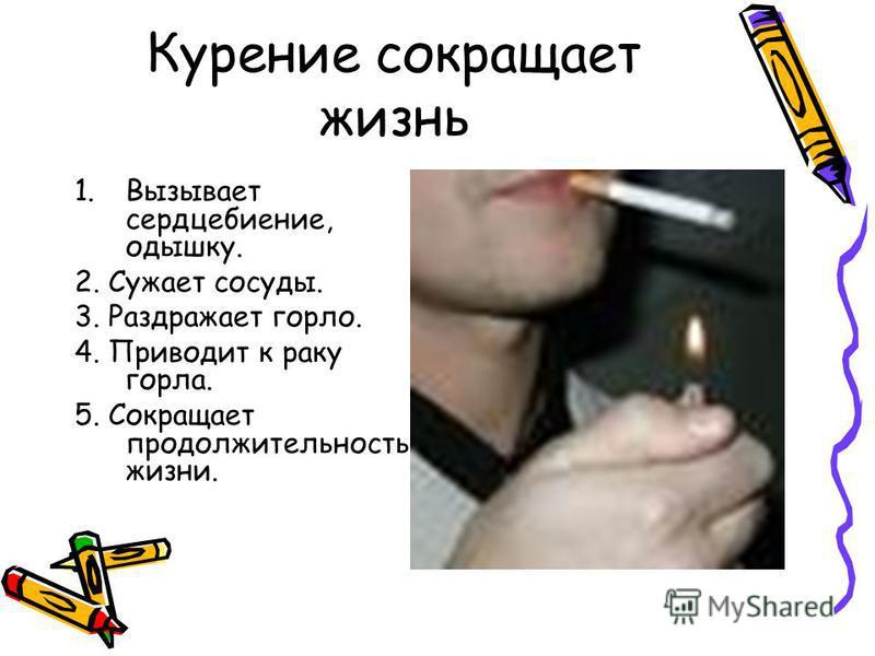 Курение сокращает жизнь 1. Вызывает сердцебиение, одышку. 2. Сужает сосуды. 3. Раздражает горло. 4. Приводит к раку горла. 5. Сокращает продолжительность жизни.