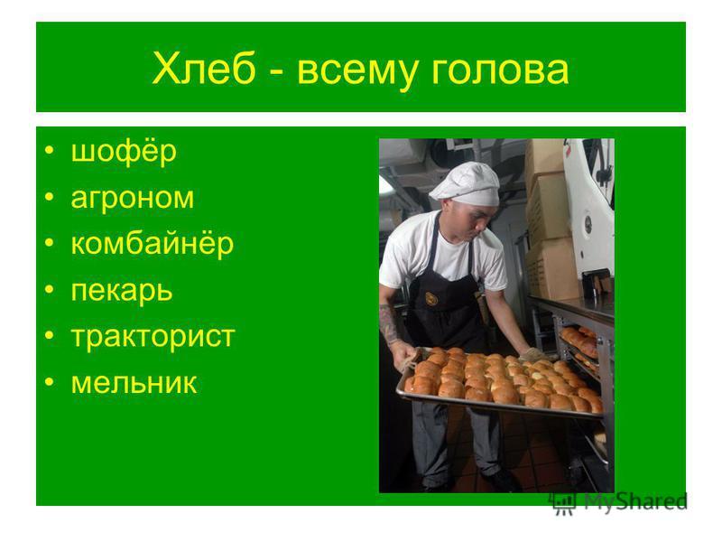 Хлеб - всему голова шофёр агроном комбайнёр пекарь тракторист мельник