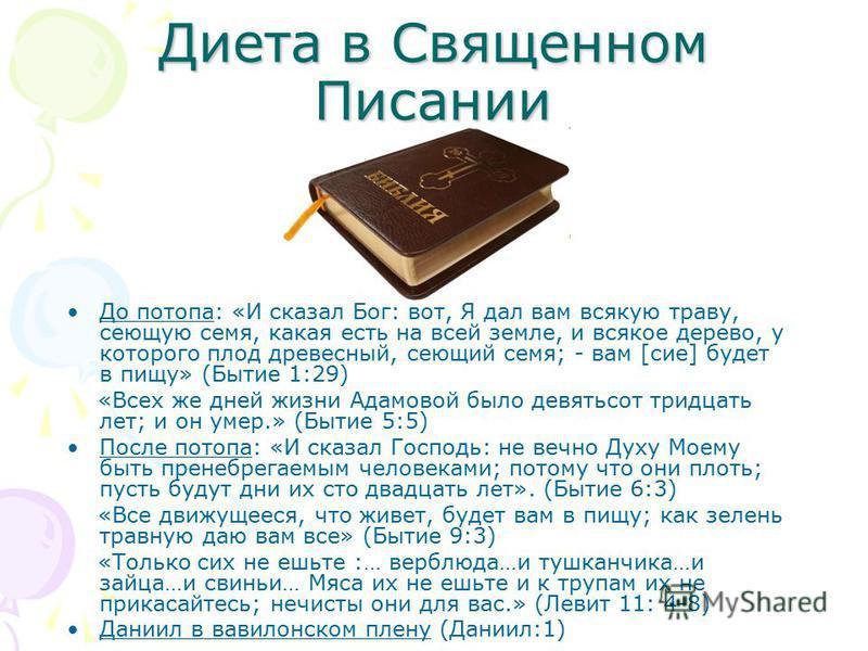 Диета в Священном Писании До потопа: «И сказал Бог: вот, Я дал вам всякую траву, сеющую семя, какая есть на всей земле, и всякое дерево, у которого плод древесный, сеющий семя; - вам [сие] будет в пищу» (Бытие 1:29) «Всех же дней жизни Адамовой было