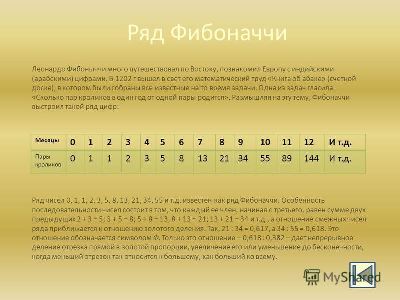 Ряд Фибоначчи Ряд чисел 0, 1, 1, 2, 3, 5, 8, 13, 21, 34, 55 и т.д. известен как ряд Фибоначчи. Особенность последовательности чисел состоит в том, что каждый ее член, начиная с третьего, равен сумме двух предыдущих 2 + 3 = 5; 3 + 5 = 8; 5 + 8 = 13, 8