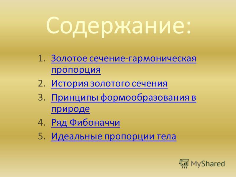 Содержание: 1. Золотое сечение-гармоническая пропорция Золотое сечение-гармоническая пропорция 2. История золотого сечения История золотого сечения 3. Принципы формообразования в природе Принципы формообразования в природе 4. Ряд Фибоначчи Ряд Фибона