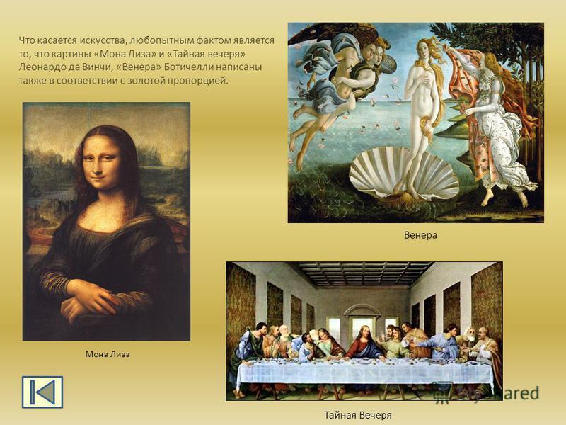 Что касается искусства, любопытным фактом является то, что картины «Мона Лиза» и «Тайная вечеря» Леонардо да Винчи, «Венера» Ботичелли написаны также в соответствии с золотой пропорцией. Мона Лиза Тайная Вечеря Венера