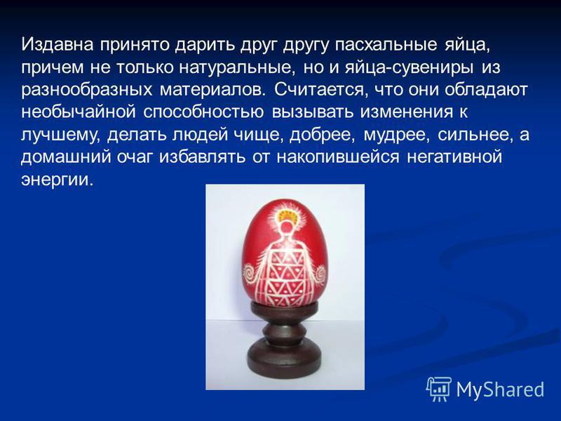 Издавна принято дарить друг другу пасхальные яйца, причем не только натуральные, но и яйца-сувениры из разнообразных материалов. Считается, что они обладают необычайной способностью вызывать изменения к лучшему, делать людей чище, добрее, мудрее, сил