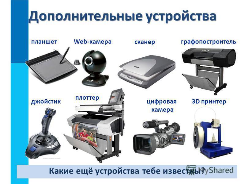 Дополнительные устройства 3D принтер сканер Web-камерапланшетграфопостроитель джойстик плоттер цифровая камера Какие ещё устройства тебе известны?