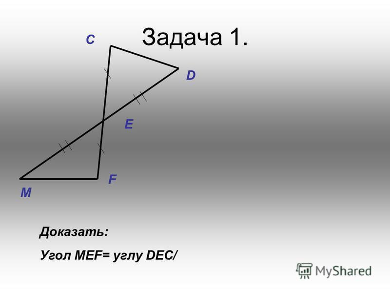 Задача 1. M F E D C Доказать: Угол МЕF= углу DEC/