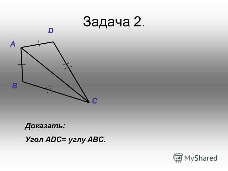 Задача 2. D A C B Доказать: Угол АDC= углу ABC.