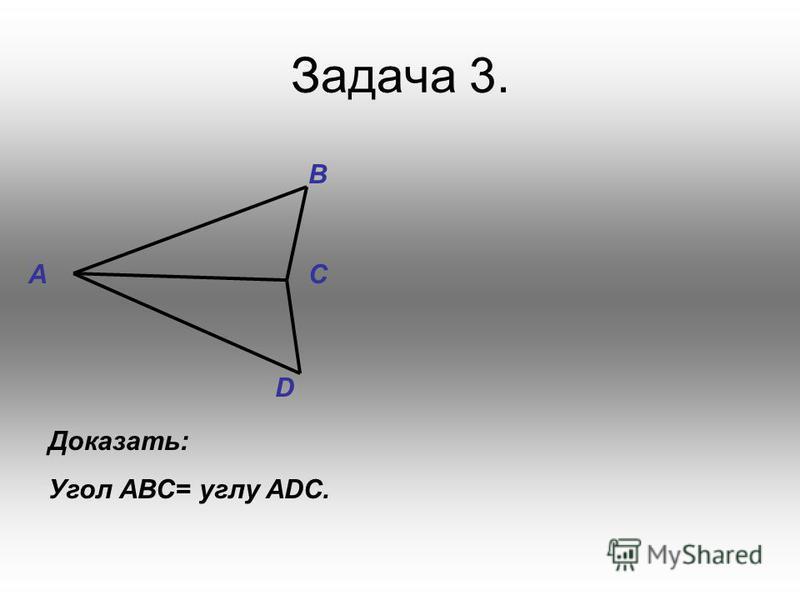 Задача 3. D C B A Доказать: Угол АВС= углу ADC.
