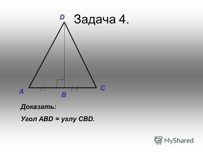 Задача 4. Доказать: Угол АВD = углу CBD. А С В D