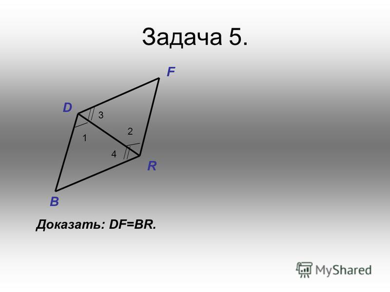 Задача 5. D B F R 1 4 3 2 Доказать: DF=BR.